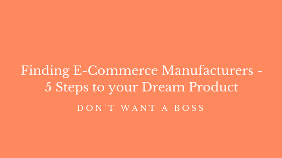 Finding ECommerce Manufacturers - 5 Steps to your Dream Product
