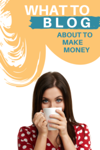 what to blog about to make money - blogging tips and tricks